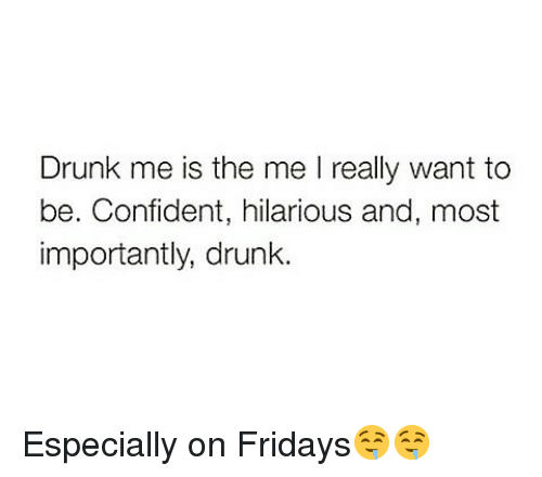 Drunk, Funny, and Hilarious: Drunk me is the me really want to  be. Confident, hilarious and, most  importantly, drunk. Especially on Fridays🤤🤤