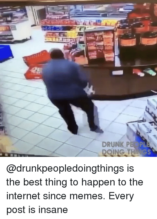Drunk, Internet, and Memes: DRUNK P  GS @drunkpeopledoingthings is the best thing to happen to the internet since memes. Every post is insane