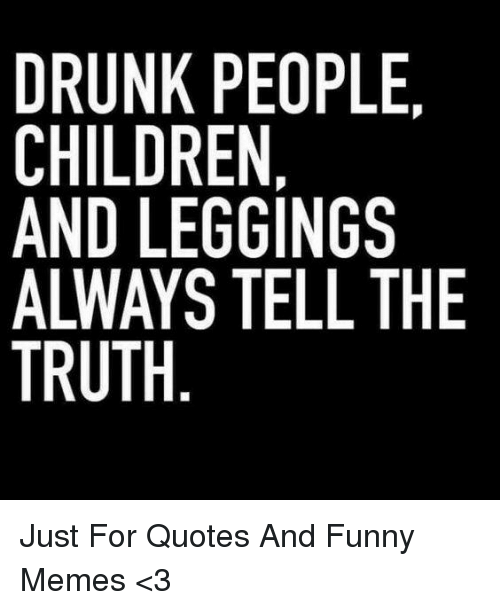 DRUNK PEOPLE CHILDREN AND LEGGINGS ALWAYS TELL THE TRUTH ...