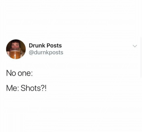 Drunk, One, and  No: Drunk Posts  @durnkposts  No one:  Me: Shots?!