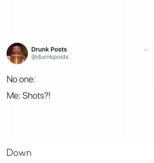 Dank, Drunk, and 🤖: Drunk Posts  @durnkposts  No one:  Me: Shots?! Down