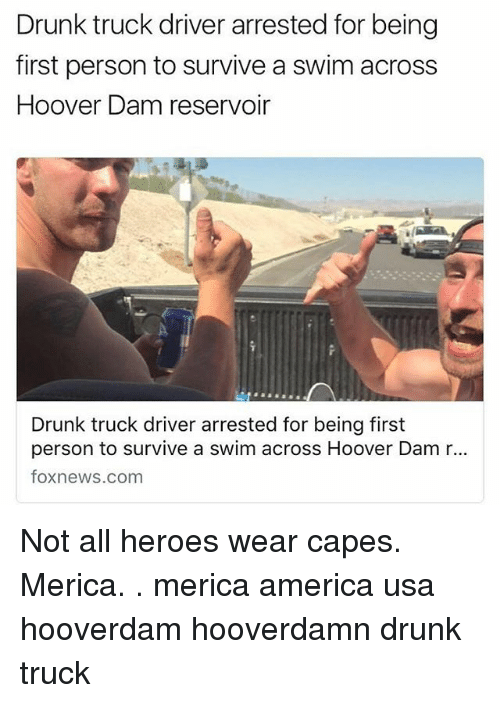 America, Drunk, and Memes: Drunk truck driver arrested for being  first person to survive a swim across  Hoover Dam reservoir  Drunk truck driver arrested for being first  person to survive a swim across Hoover Dam r...  foxnews.com Not all heroes wear capes. Merica. . merica america usa hooverdam hooverdamn drunk truck
