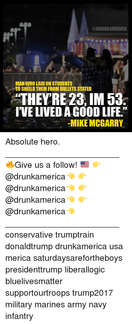"Life, Memes, and Army: @DRUNKAMERICA  MAN WHO LAID ON STUDENTS  TO SHIELD THEM FROM BULLETS STATED  THEY'RE 23, IM 53.  I'VE LIVED A GOOD LIFE.""  MIKE MCGARRY Absolute hero. ________________________ 🔥Give us a follow! 🇺🇸 👉@drunkamerica👈 👉@drunkamerica👈 👉@drunkamerica👈 👉@drunkamerica👈 ________________________ conservative trumptrain donaldtrump drunkamerica usa merica saturdaysarefortheboys presidenttrump liberallogic bluelivesmatter supportourtroops trump2017 military marines army navy infantry"