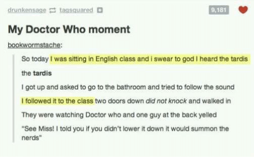 """Doctor, God, and Memes: drunkensage taasquared  9,181  My Doctor Who moment  bookwormstache:  So today I was sitting in English class and i swear to god I heard the tardis  the tardis  I got up and asked to go to the bathroom and tried to follow the sound  I followed it to the class two doors down did not knock and walked in  They were watching Doctor who and one guy at the back yelled  """"See Miss! I told you if you didn't lower it down it would summon the  nerds"""""""