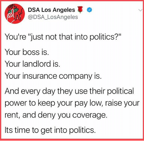 "Memes, Politics, and Los Angeles: DSA Los Angeles  @DSA_LosAngeles  You're ""just not that into politics?""  Your boss is  Your landlord is  Your insurance company is  And every day they use their political  power to keep your pay low, raise your  rent, and deny you coverage.  Its time to get into politics."