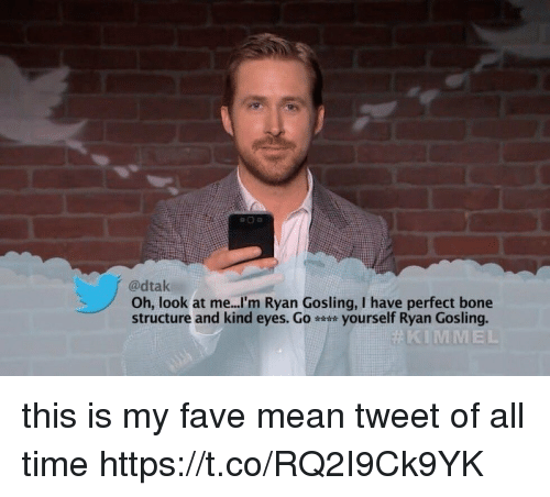 Ryan Gosling, Fave, and Mean: @dtak  Oh, look at me...'m Ryan Gosling, I have perfect bone  structure and kind eyes. G。 yourself Ryan Gosling.  KIMMEL this is my fave mean tweet of all time https://t.co/RQ2I9Ck9YK