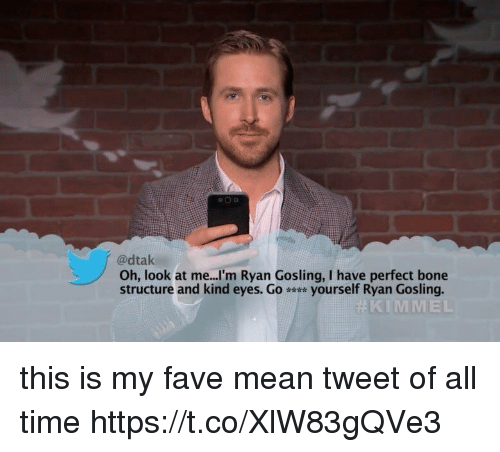 Ryan Gosling, Fave, and Mean: @dtak  Oh, look at me...'m Ryan Gosling, I have perfect bone  structure and kind eyes. Go yourself Ryan Gosling.  KIMMEL this is my fave mean tweet of all time https://t.co/XlW83gQVe3