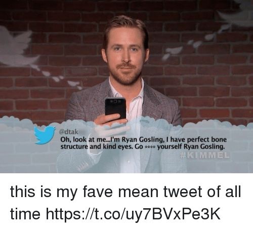 Ryan Gosling, Fave, and Mean: @dtak  Oh, look at me...'m Ryan Gosling, I have perfect bone  structure and kind eyes. Go yourself Ryan Gosling.  KIMMEL this is my fave mean tweet of all time https://t.co/uy7BVxPe3K