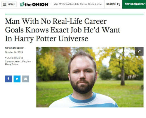 Goals, Harry Potter, and Life: dthe  ONION.  ore.  MENU  Man With No Real-life Career Goals Knows  SEARCH a  TOP HEADLINES v  Man With No Real-Life Career  Goals Knows Exact Job He'd Want  In Harry Potter Universe  NEWS IN BRIEF  October 16, 2015  VOL 51 1SSUE 41  Careers Jobs Lifestyle  Harry Potter