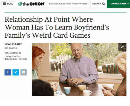 Dating, Family, and News: dthe ONION  Relationship At Point where woman i  SEARCH a  MENU  TOP HEADLINES  Relationship At Point Where  Woman Has To Learn Bovfriend's  Family's Weird Card Games  NEWS IN BRIEF  luly 29, 201s  VOL S1 ISSUE 30  Dating Family  Relationships Lifestyle