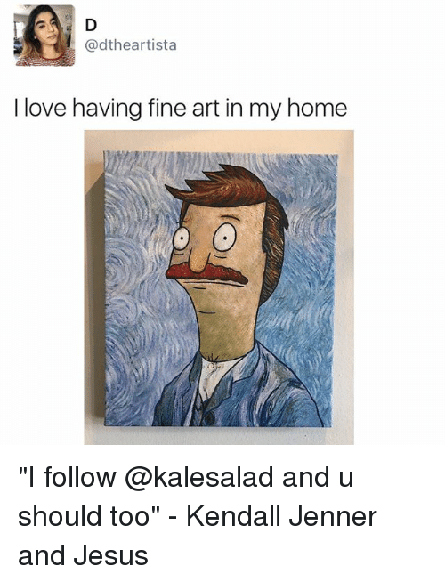 """Memes, 🤖, and Art: @dtheartista  I love having fine art in my home """"I follow @kalesalad and u should too"""" - Kendall Jenner and Jesus"""