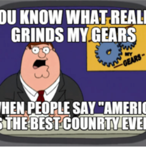du know what reali grinds my gears hen people say ameri the best