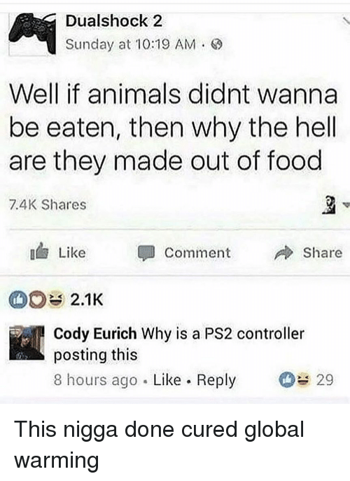 Animals, Food, and Funny: Dualshock 2  Sunday at 10:19 AM .  Well if animals didnt wanna  be eaten, then why the hell  are they made out of food  7.4K Shares  3  Like  Comment  Share  2.1K  Cody Eurich Why is a PS2 controller  posting this  8 hours ago Like Reply 29 This nigga done cured global warming