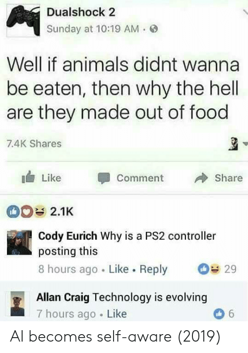 Animals, Food, and Craig: Dualshock 2  Sunday at 10:19 AM .  Well if animals didnt wanna  be eaten, then why the hell  are they made out of food  7.4K Shares  Like Comment 冷Share  2.1K  Cody Eurich Why is a PS2 controller  posting this  8 hours ago Like. Reply 29  Allan Craig Technology is evolving  7 hours ago Like AI becomes self-aware (2019)