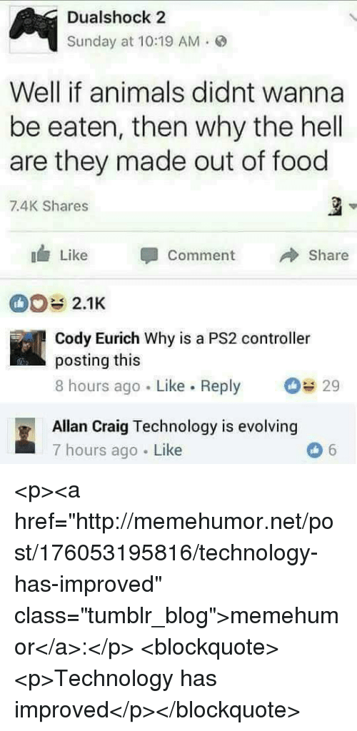 "Animals, Food, and Tumblr: Dualshock 2  Sunday at 10:19 AM.  Well if animals didnt wanna  be eaten, then why the hell  are they made out of food  7.4K Shares  Like Comment  Share  2.1K  Cody Eurich Why is a PS2 controller  posting this  8 hours ago Like. Reply  29  Allan Craig Technology is evolving  7 hours ago Like <p><a href=""http://memehumor.net/post/176053195816/technology-has-improved"" class=""tumblr_blog"">memehumor</a>:</p>  <blockquote><p>Technology has improved</p></blockquote>"
