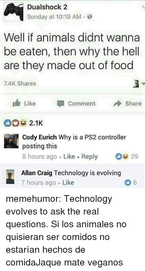 Animals, Food, and Tumblr: Dualshock 2  Sunday at 10:19 AM.  Well if animals didnt wanna  be eaten, then why the hell  are they made out of food  7.4K Shares  Like Comment  Share  2.1K  Cody Eurich Why is a PS2 controller  posting this  8 hours ago Like. Reply 29  Allan Craig Technology is evolving  7 hours ago Like memehumor:  Technology evolves to ask the real questions.  Si los animales no quisieran ser comidos no estarían hechos de comidaJaque mate veganos
