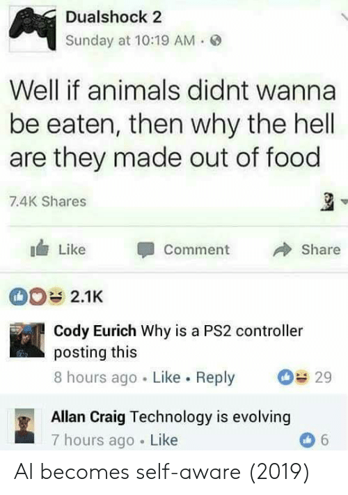 Animals, Food, and Craig: Dualshock 2  Sunday at 10:19 AM.  Well if animals didnt wanna  be eaten, then why the hell  are they made out of food  7.4K Shares  Like Comment 冷Share  Cody Eurich Why is a PS2 controller  posting this  8 hours ago Like. Reply 29  Allan Craig Technology is evolving  7 hours ago Like AI becomes self-aware (2019)