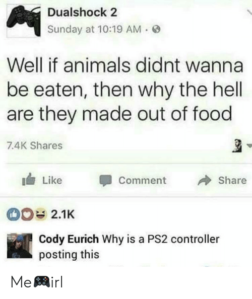 Animals, Food, and Sunday: Dualshock 2  Sunday at 10:19 AM  Well if animals didnt wanna  be eaten, then why the hell  are they made out of food  7.4K Shares  Like  CommenShare  2.1K  Cody Eurich Why is a PS2 controller  posting this Me🎮irl