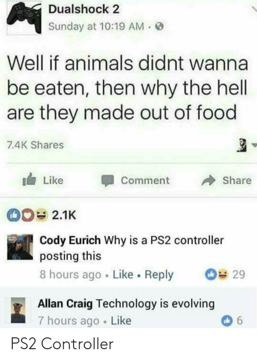Animals, Food, and Craig: Dualshock 2  Sunday at 10:19 AM.  Well if animals didnt wanna  be eaten, then why the hell  are they made out of food  7.4K Shares  I Like  CommentShare  2.1K  Cody Eurich Why is a PS2 controller  posting this  8 hours ago . Like . Reply 29  Allan Craig Technology is evolving  7 hours ago Like PS2 Controller