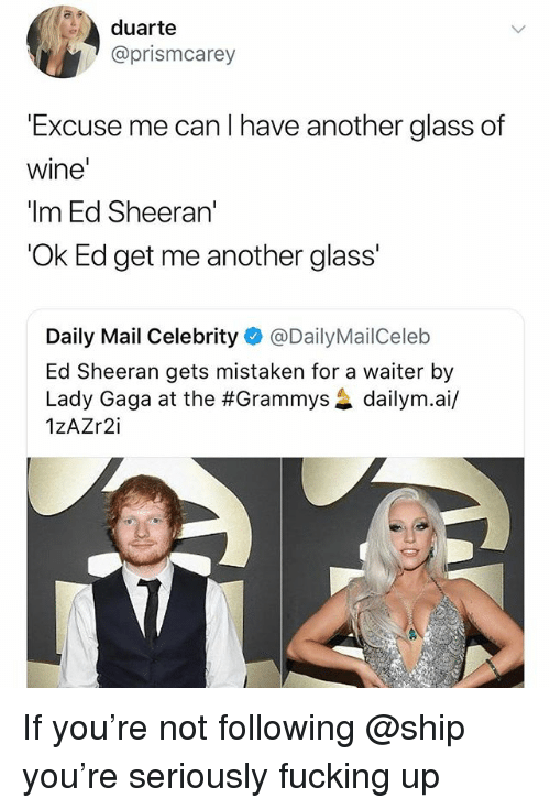 "Fucking, Grammys, and Lady Gaga: duarte  @prismcarey  Excuse me can I have another glass of  wine  ""Im Ed Sheeran'  'Ok Ed get me another glass'  Daily Mail Celebrity@DailyMailCeleb  Ed Sheeran gets mistaken for a waiter by  Lady Gaga at the #Grammys惢dailym.a./  1zAZr2i If you're not following @ship you're seriously fucking up"