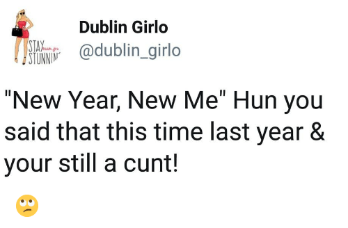 """Memes, New Year's, and Cunt: Dublin Girlo  @dublin _girlo  TAV  STUNNIN  """"New Year, New Me"""" Hun you  said that this time last year 8  your still a cunt! 🙄"""