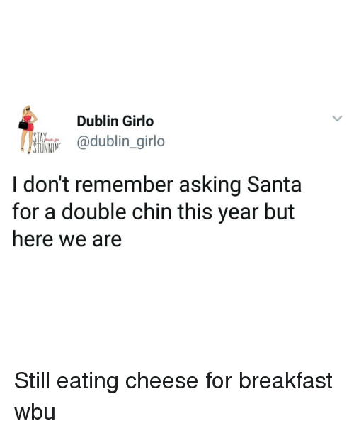 Memes, Breakfast, and Santa: Dublin Girlo  SI@dublin_girlo  I don't remember asking Santa  for a double chin this year but  here we are Still eating cheese for breakfast wbu