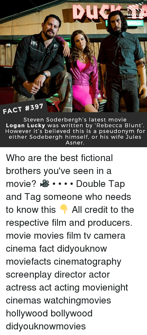 Memes, Movies, and Best: DUC  ID  KN  FACT #397  Steven Soderbergh's latest movie  Logan Lucky was written by 'Rebecca Blunt'  However it's believed this is a pseudonym for  either Sodebergh himself, or his wife Jules  Asner. Who are the best fictional brothers you've seen in a movie? 🎥 • • • • Double Tap and Tag someone who needs to know this 👇 All credit to the respective film and producers. movie movies film tv camera cinema fact didyouknow moviefacts cinematography screenplay director actor actress act acting movienight cinemas watchingmovies hollywood bollywood didyouknowmovies
