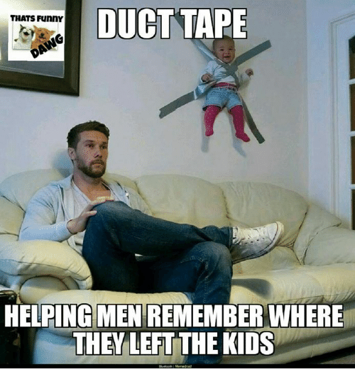 Funny, Memes, and Kids: DUCT  DUCTTAPE  TAPE  THATS Funny  HELPING MEN REMEMBER WHERE  HELPING MEN REMEMBER WHERE  THEY LEFT THE KIDS