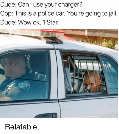 Dude, Jail, and Police: Dude: Can l use your charger?  Cop: This is a police car. You're going to jail.  Dude: Wow ok. 1 Star.