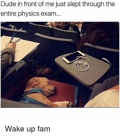 Dude, Fam, and Memes: Dude in front of me just slept through the  entire physics exam... Wake up fam