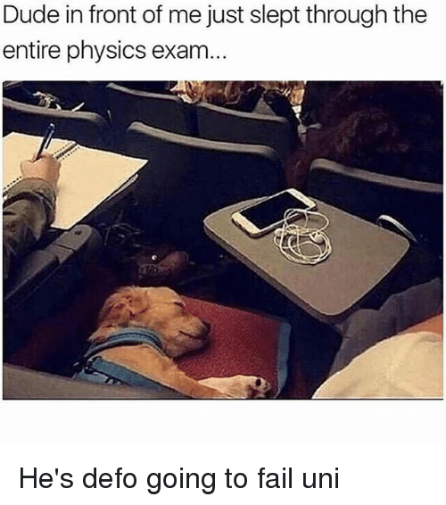 Dude, Fail, and Memes: Dude in front of me just slept through the  entire physics exam... He's defo going to fail uni