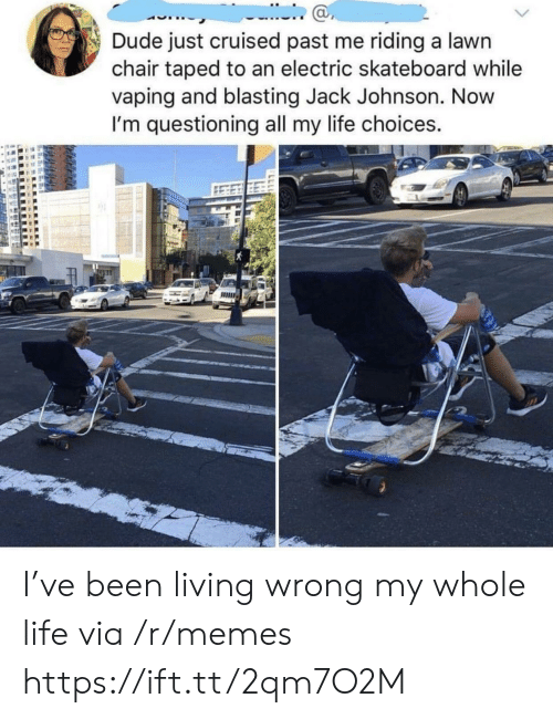 Dude, Life, and Memes: Dude just cruised past me riding a lawn  chair taped to an electric skateboard while  vaping and blasting Jack Johnson. Novw  I'm questioning all my life choices.  ас I've been living wrong my whole life via /r/memes https://ift.tt/2qm7O2M