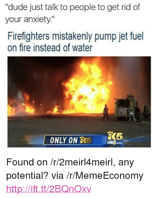 "Dude, Fire, and Anxiety: ""dude just talk to people to get rid of  your anxiety""  Firefighters mistakenly pump jet fuel  on fire instead of water  ONLY ON 5 GH  KING5.coM <p>Found on /r/2meirl4meirl, any potential? via /r/MemeEconomy <a href=""http://ift.tt/2BQnOxv"">http://ift.tt/2BQnOxv</a></p>"