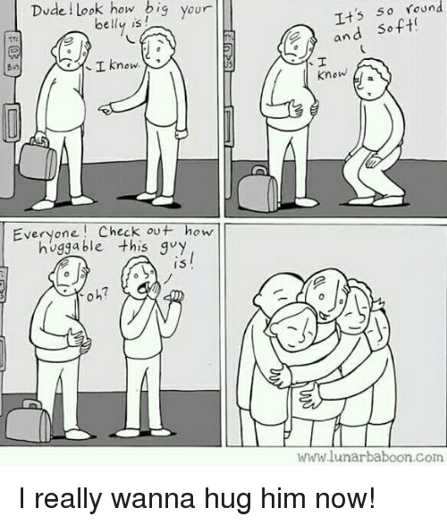 Dude, How, and Com: Dude Look how big your  belly is  T+5 So Yound  and Soft  know  I Know  Everyone! Check ou+ how  huggable this quy  I3  oh?  www.lunarbaboon.Com I really wanna hug him now!