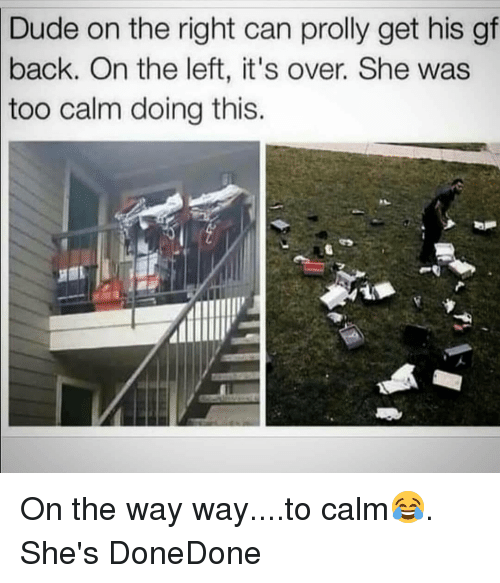Dude, Memes, and Back: Dude  on the right can prolly get his gf  On the left, it's over. She was  back.  too calm doing this. On the way way....to calm😂. She's DoneDone