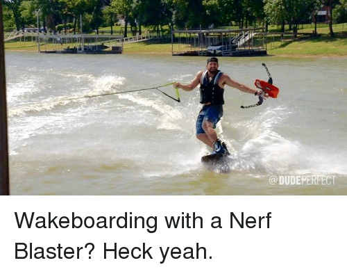 perfect wakeboarding with a nerf blaster heck yeah nerf meme on