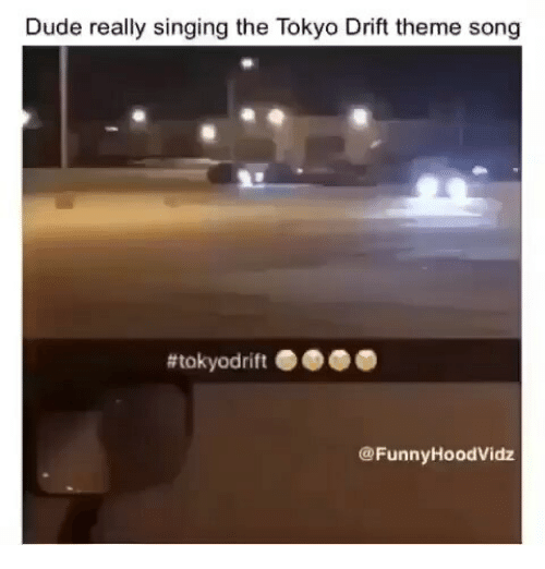 Dude, Singing, and Tokyo: Dude really singing the Tokyo Drift theme song  @FunnyHoodVidz