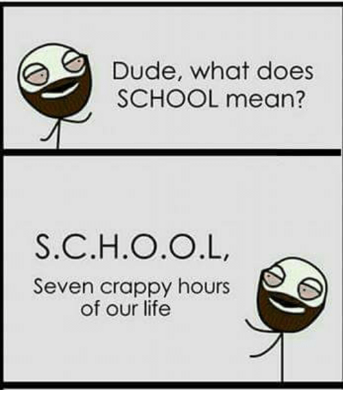 Dude What Does SCHOOL Mean? SCHOOL Seven Crappy Hours of ...