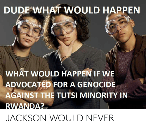 Dude, Never, and Rwanda: DUDE WHAT WOULD HAPPEN  WHAT WOULD HAPPEN IF WE  ADVOCATED FOR A GENOCIDE  AGAINST THE TUTSI MINORITY IN  RWANDA? JACKSON WOULD NEVER