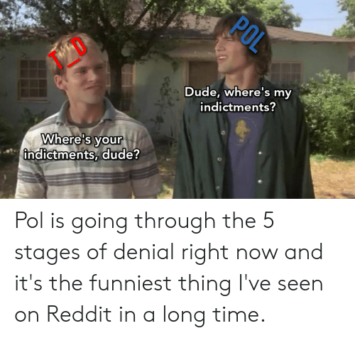 Dude, Reddit, and Time: Dude, where's my  indictments?  Where's vour  indictments, dude Pol is going through the 5 stages of denial right now and it's the funniest thing I've seen on Reddit in a long time.