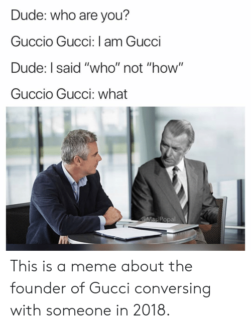 "Dude, Funny, and Gucci: Dude: who are you?  Guccio Gucci: I am Gucci  Dude: I said ""who"" not ""how""  Guccio Gucci: what  @MasiPopal This is a meme about the founder of Gucci conversing with someone in 2018."