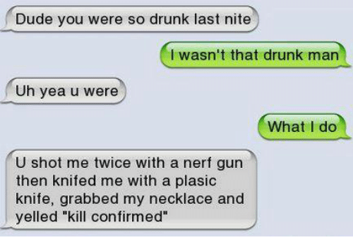 "Drunk, Funny, and Nerf: Dude you were so drunk last nite  I wasn't that drunk man  Uh yea u were  What I do  U shot me twice with a nerf gun  then knifed me with a plasic  knife, grabbed my necklace and  yelled ""kill confirmed"""
