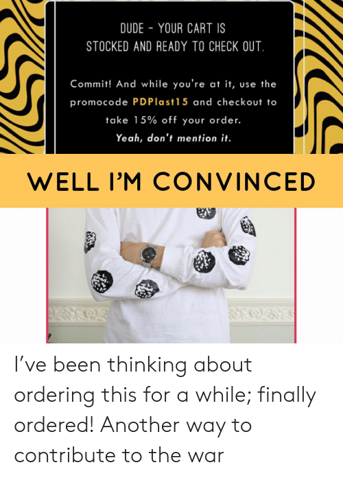 Dude, Yeah, and Been: DUDE YOUR CART IS  STOCKED AND READY TO CHECK OUT  Commit! And while you're at it, use the  promocode PDPlast15 and checkout to  take 15% off your order.  Yeah, don't mention it.  WELL I'M CONVINCED I've been thinking about ordering this for a while; finally ordered! Another way to contribute to the war