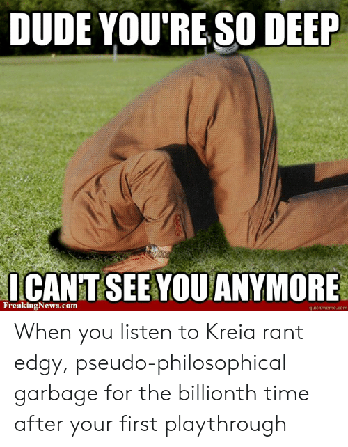 Dude, Time, and Edgy: DUDE YOU'RE SO DEEP  ICAN'T SEE YOUANYMORE  FreakingNews.com  quickmeme.com When you listen to Kreia rant edgy, pseudo-philosophical garbage for the billionth time after your first playthrough