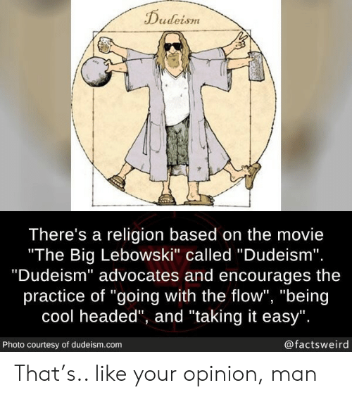 """Cool, Movie, and Dudeism: Dudeism  There's a religion based on the movie  """"The Big Lebowski"""" called """"Dudeism"""".  """"Dudeism"""" advocates and encourages  practice of """"going with the flow"""", """"being  cool headed"""", and """"taking it easy"""".  @factsweird  Photo courtesy of dudeism.com That's.. like your opinion, man"""
