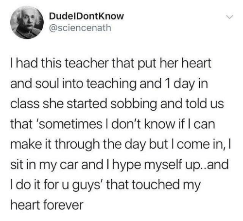 Hype, Teacher, and Forever: DudelDontKnow  @sciencenath  I had this teacher that put her heart  and soul into teaching and 1 day in  class she started sobbing and told us  that 'sometimes I don't know if I can  make it through the day but I come in, I  sit in my car and I hype myself up.and  I do it for u guys' that touched my  heart forever