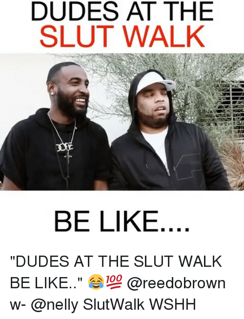 "Be Like, Memes, and Nelly: DUDES AT THEE  SLUT WALK  BE LIKE ""DUDES AT THE SLUT WALK BE LIKE.."" 😂💯 @reedobrown w- @nelly SlutWalk WSHH"