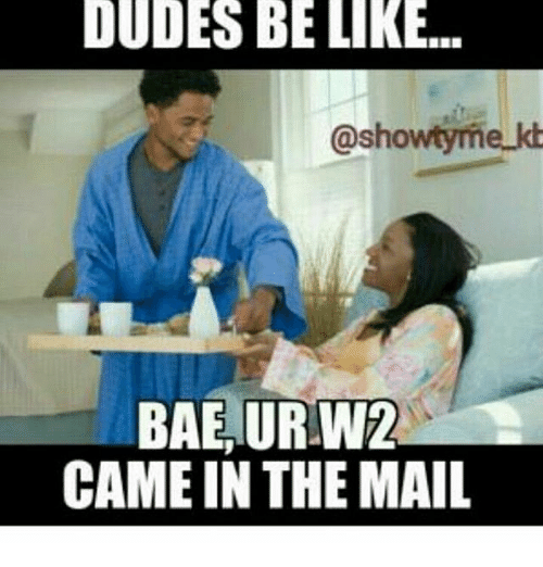 dudes be like showtyme bae ur w2 came in the 12843192 dudes be like showtyme bae ur w2 came in the mail meme on me me