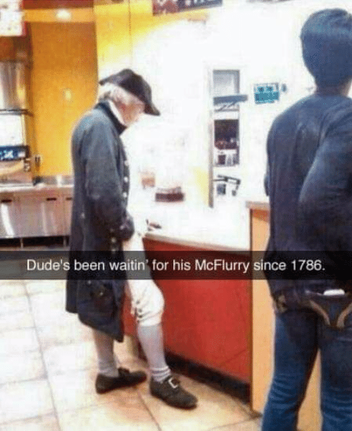 Been, For, and Dudes: Dude's been waitin' for his McFlurry since 1786