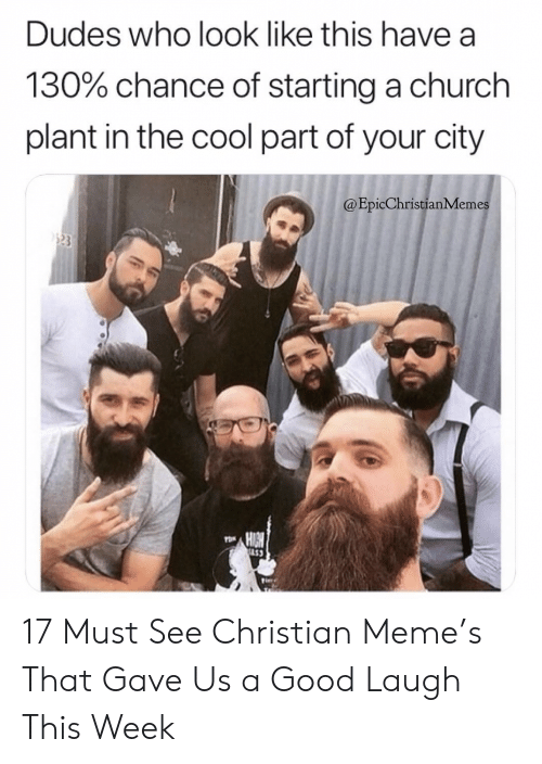 Church, Meme, and Memes: Dudes who look like this have a  130% chance of starting a church  plant in the cool part of your city  @Epic Christian Memes  POR  LS3 17 Must See Christian Meme's That Gave Us a Good Laugh This Week